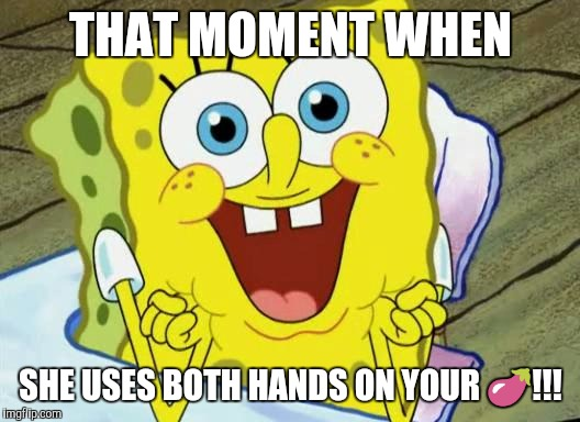 Spongebob hopeful |  THAT MOMENT WHEN; SHE USES BOTH HANDS ON YOUR 🍆!!! | image tagged in spongebob hopeful | made w/ Imgflip meme maker