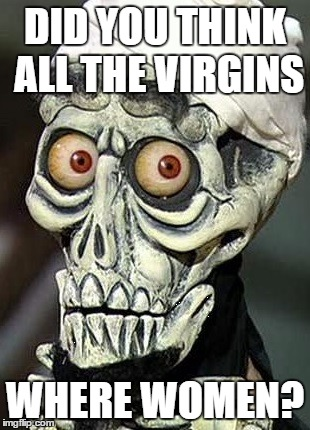 DID YOU THINK ALL THE VIRGINS; WHERE WOMEN? | image tagged in funny,achmed,memes | made w/ Imgflip meme maker