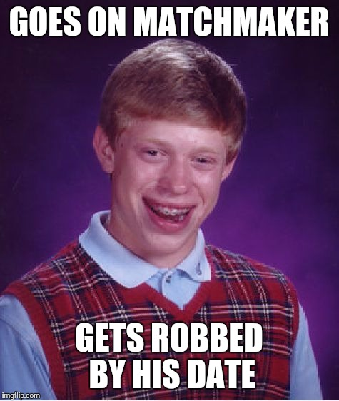 Bad Luck Brian Meme | GOES ON MATCHMAKER GETS ROBBED BY HIS DATE | image tagged in memes,bad luck brian | made w/ Imgflip meme maker