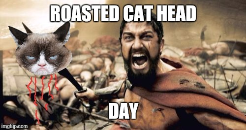 ROASTED CAT HEAD DAY | made w/ Imgflip meme maker
