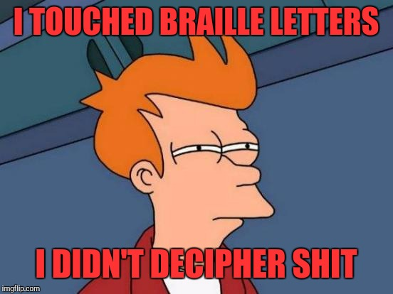 Futurama Fry Meme | I TOUCHED BRAILLE LETTERS I DIDN'T DECIPHER SHIT | image tagged in memes,futurama fry | made w/ Imgflip meme maker