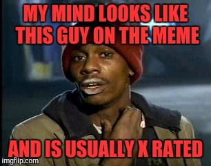 Y'all Got Any More Of That Meme | MY MIND LOOKS LIKE THIS GUY ON THE MEME AND IS USUALLY X RATED | image tagged in memes,yall got any more of | made w/ Imgflip meme maker