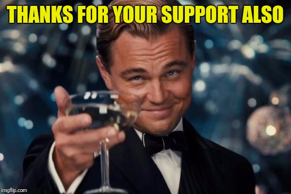 Leonardo Dicaprio Cheers Meme | THANKS FOR YOUR SUPPORT ALSO | image tagged in memes,leonardo dicaprio cheers | made w/ Imgflip meme maker