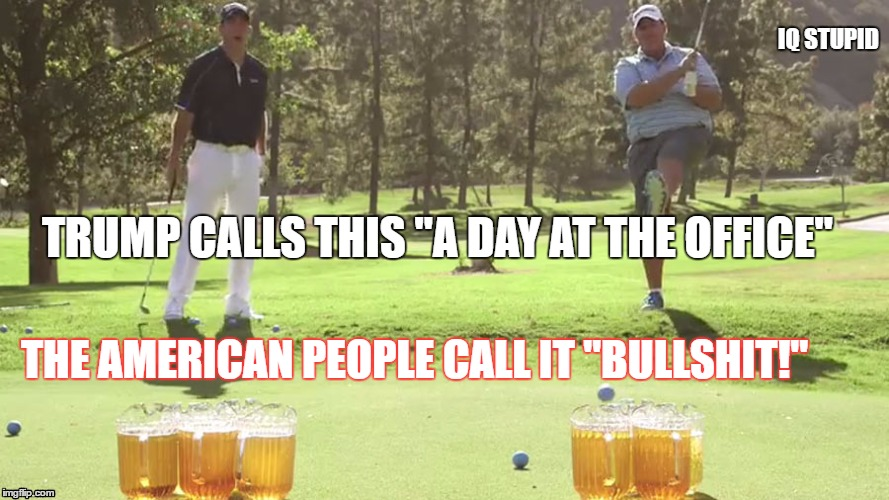 "Bullshit | TRUMP CALLS THIS ""A DAY AT THE OFFICE"" THE AMERICAN PEOPLE CALL IT ""BULLSHIT!"" IQ STUPID 