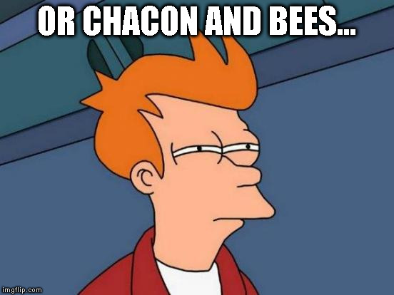 Futurama Fry Meme | OR CHACON AND BEES... | image tagged in memes,futurama fry | made w/ Imgflip meme maker