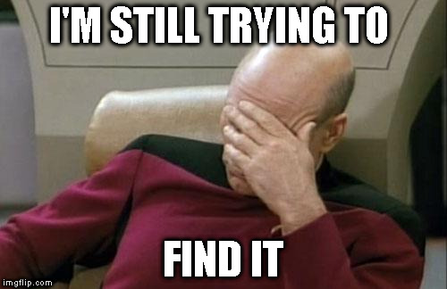 Captain Picard Facepalm Meme | I'M STILL TRYING TO FIND IT | image tagged in memes,captain picard facepalm | made w/ Imgflip meme maker