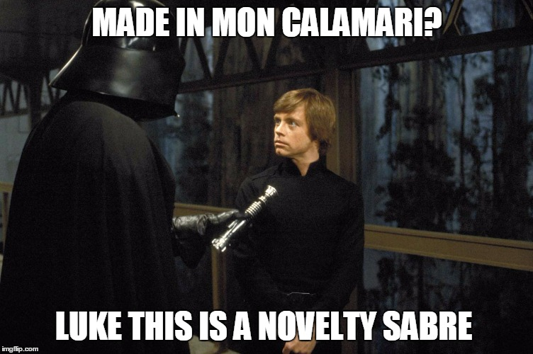 I tried several punchlines, this was the best I could come up with | MADE IN MON CALAMARI? LUKE THIS IS A NOVELTY SABRE | image tagged in star wars | made w/ Imgflip meme maker