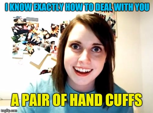 I KNOW EXACTLY HOW TO DEAL WITH YOU A PAIR OF HAND CUFFS | made w/ Imgflip meme maker