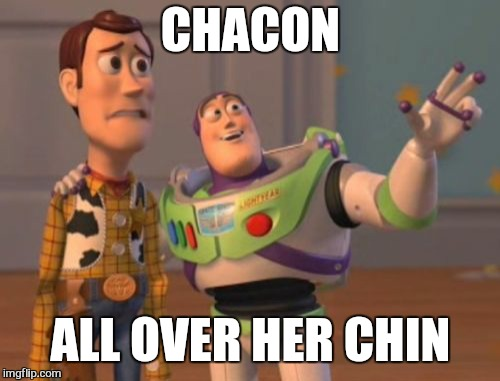 X, X Everywhere Meme | CHACON ALL OVER HER CHIN | image tagged in memes,x,x everywhere,x x everywhere | made w/ Imgflip meme maker