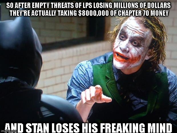GETTING REAL | SO AFTER EMPTY THREATS OF LPS LOSING MILLIONS OF DOLLARS THEY'RE ACTUALLY TAKING $8000,000 OF CHAPTER 70 MONEY AND STAN LOSES HIS FREAKING M | image tagged in the joker,budget,mayor,school,taxes | made w/ Imgflip meme maker