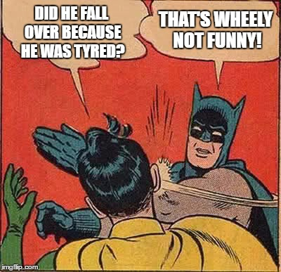 Batman Slapping Robin Meme | DID HE FALL OVER BECAUSE HE WAS TYRED? THAT'S WHEELY NOT FUNNY! | image tagged in memes,batman slapping robin | made w/ Imgflip meme maker
