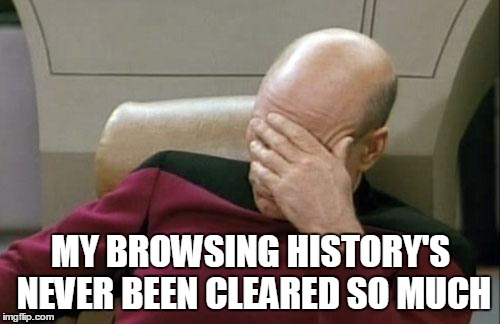 Captain Picard Facepalm Meme | MY BROWSING HISTORY'S NEVER BEEN CLEARED SO MUCH | image tagged in memes,captain picard facepalm | made w/ Imgflip meme maker