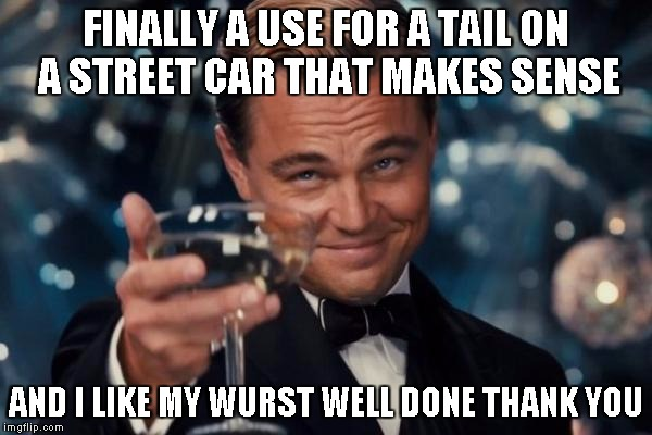 Leonardo Dicaprio Cheers Meme | FINALLY A USE FOR A TAIL ON A STREET CAR THAT MAKES SENSE AND I LIKE MY WURST WELL DONE THANK YOU | image tagged in memes,leonardo dicaprio cheers | made w/ Imgflip meme maker