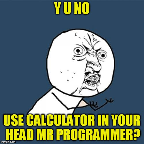 Y U No Meme | Y U NO USE CALCULATOR IN YOUR HEAD MR PROGRAMMER? | image tagged in memes,y u no | made w/ Imgflip meme maker