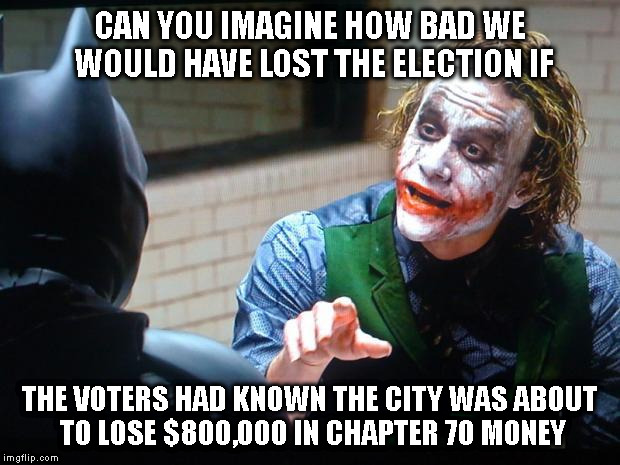 FIGURES HIDDEN? | CAN YOU IMAGINE HOW BAD WE WOULD HAVE LOST THE ELECTION IF THE VOTERS HAD KNOWN THE CITY WAS ABOUT TO LOSE $800,000 IN CHAPTER 70 MONEY | image tagged in the joker,taxes,mayor,school | made w/ Imgflip meme maker