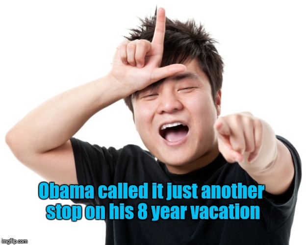 You're a loser | Obama called it just another stop on his 8 year vacation | image tagged in you're a loser | made w/ Imgflip meme maker