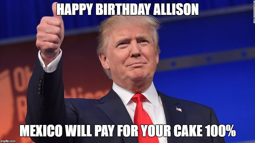 Donald Trump Is Proud | HAPPY BIRTHDAY ALLISON MEXICO WILL PAY FOR YOUR CAKE 100% | image tagged in donald trump is proud | made w/ Imgflip meme maker