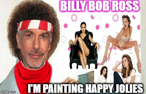 Now Brad is out of the picture i get my chance again (Bob Ross Week)  | BILLY BOB ROSS I'M PAINTING HAPPY JOLIES | image tagged in bob ross week,jolie,memes,bob ross blank canvas | made w/ Imgflip meme maker