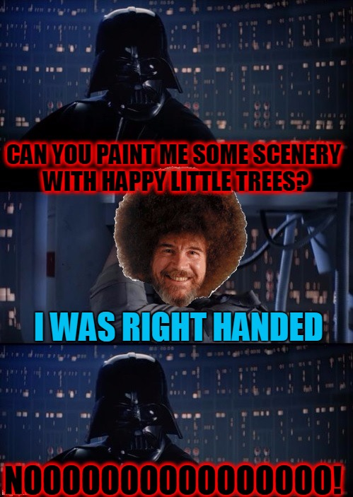 Bob Ross Can't Hack It With Vader - Bob Ross Week - April 3-9 A Lafonso Event | CAN YOU PAINT ME SOME SCENERY WITH HAPPY LITTLE TREES? I WAS RIGHT HANDED NOOOOOOOOOOOOOOOO! | image tagged in lafonso,bob ross week,april 3-9,vader luke vader,happy little trees | made w/ Imgflip meme maker