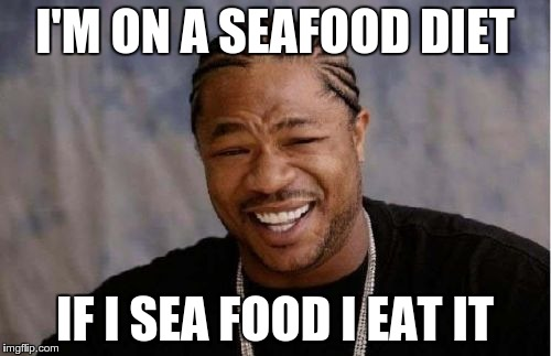 Yo Dawg Heard You Meme | I'M ON A SEAFOOD DIET IF I SEA FOOD I EAT IT | image tagged in memes,yo dawg heard you | made w/ Imgflip meme maker