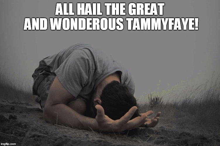 ALL HAIL THE GREAT AND WONDEROUS TAMMYFAYE! | made w/ Imgflip meme maker
