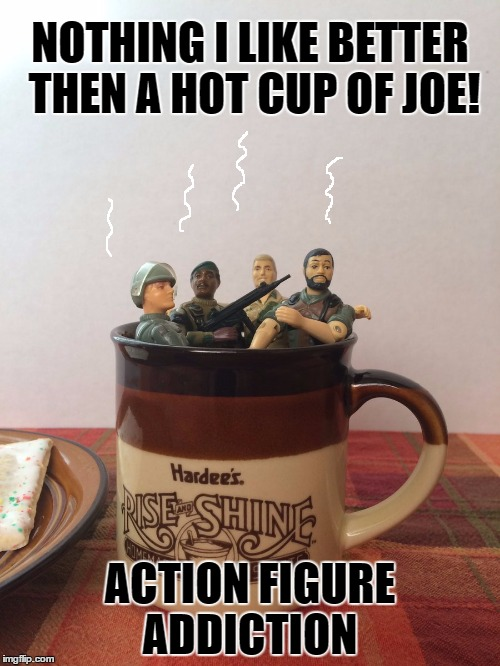 Hot Cup of Joe! | NOTHING I LIKE BETTER THEN A HOT CUP OF JOE! ACTION FIGURE ADDICTION | image tagged in hot cup of joe,addiction,meme addict,coffee addict | made w/ Imgflip meme maker
