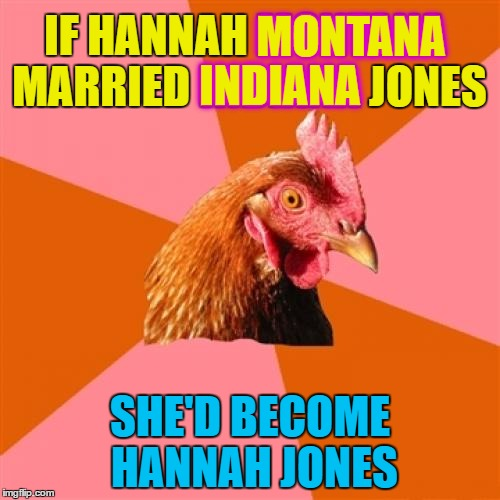 She would you know :) | IF HANNAH MONTANA MARRIED INDIANA JONES SHE'D BECOME HANNAH JONES MONTANA INDIANA | image tagged in memes,anti joke chicken,hannah montana,indiana jones,tv,movies | made w/ Imgflip meme maker
