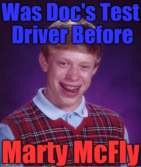Bad Luck Brian Meme | Was Doc's Test Driver Before Marty McFly | image tagged in memes,bad luck brian | made w/ Imgflip meme maker