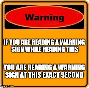 Warning Sign Meme |  IF YOU ARE READING A WARNING SIGN WHILE READING THIS; YOU ARE READING A WARNING SIGN AT THIS EXACT SECOND | image tagged in memes,warning sign | made w/ Imgflip meme maker