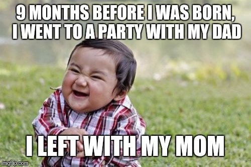 Evil Toddler Meme | 9 MONTHS BEFORE I WAS BORN, I WENT TO A PARTY WITH MY DAD I LEFT WITH MY MOM | image tagged in memes,evil toddler | made w/ Imgflip meme maker