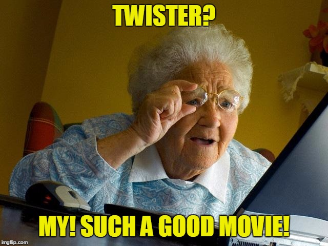 Grandma Finds The Internet Meme | TWISTER? MY! SUCH A GOOD MOVIE! | image tagged in memes,grandma finds the internet | made w/ Imgflip meme maker
