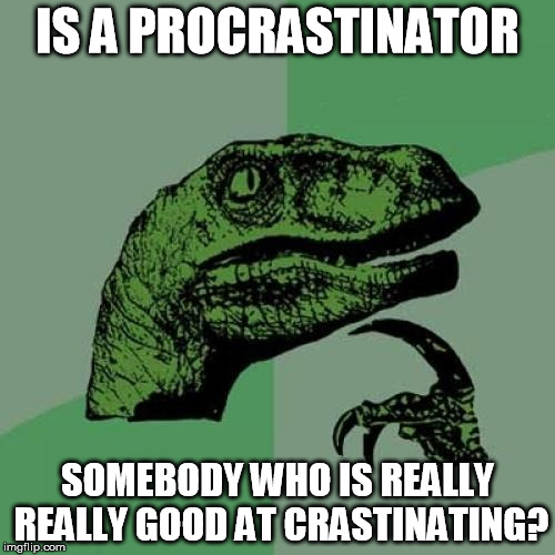 Philosoraptor Meme | IS A PROCRASTINATOR SOMEBODY WHO IS REALLY REALLY GOOD AT CRASTINATING? | image tagged in memes,philosoraptor | made w/ Imgflip meme maker