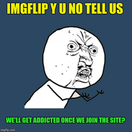 Y U No Meme | IMGFLIP Y U NO TELL US WE'LL GET ADDICTED ONCE WE JOIN THE SITE? | image tagged in memes,y u no | made w/ Imgflip meme maker
