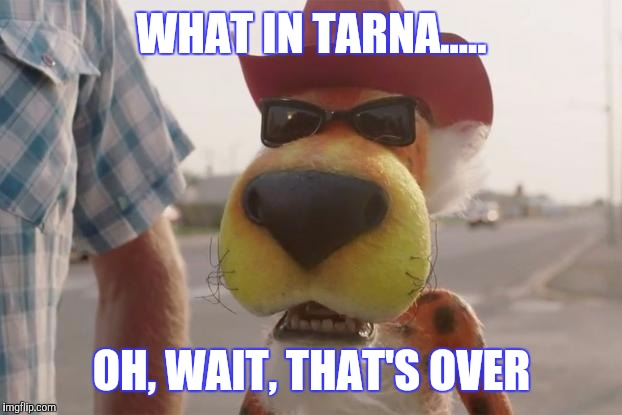 WHAT IN TARNA..... OH, WAIT, THAT'S OVER | made w/ Imgflip meme maker