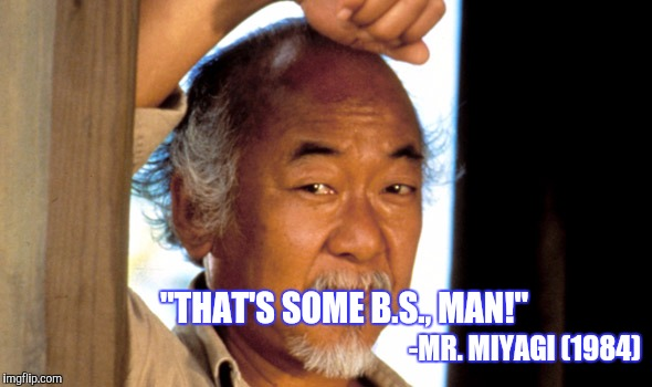 """THAT'S SOME B.S., MAN!"" -MR. MIYAGI (1984) 