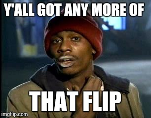 Y'all Got Any More Of That Meme | Y'ALL GOT ANY MORE OF THAT FLIP | image tagged in memes,yall got any more of | made w/ Imgflip meme maker