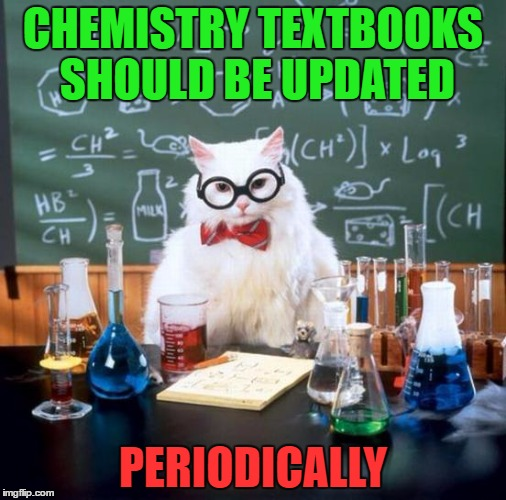Chemistry Cat Meme | CHEMISTRY TEXTBOOKS SHOULD BE UPDATED PERIODICALLY | image tagged in memes,chemistry cat | made w/ Imgflip meme maker