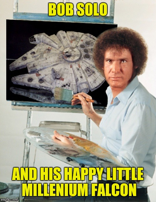Bob Ross week | BOB SOLO AND HIS HAPPY LITTLE MILLENIUM FALCON | image tagged in memes,star wars,bob ross week | made w/ Imgflip meme maker