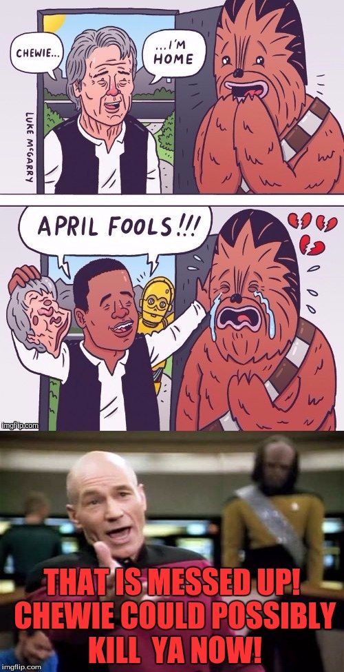 Now this is messed up real bad!|I saw this image being used by Liir007| | THAT IS MESSED UP! CHEWIE COULD POSSIBLY KILL  YA NOW! | image tagged in april fools,cruel,messed up | made w/ Imgflip meme maker
