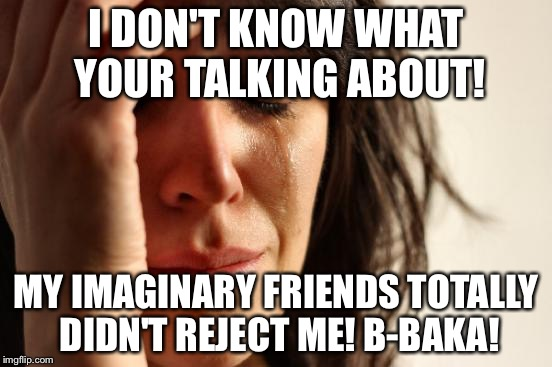 First World Problems Meme | I DON'T KNOW WHAT YOUR TALKING ABOUT! MY IMAGINARY FRIENDS TOTALLY DIDN'T REJECT ME! B-BAKA! | image tagged in memes,first world problems | made w/ Imgflip meme maker