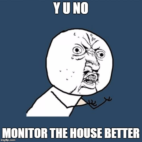 Y U No Meme | Y U NO MONITOR THE HOUSE BETTER | image tagged in memes,y u no | made w/ Imgflip meme maker