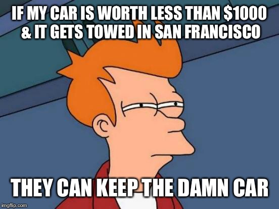 Futurama Fry Meme | IF MY CAR IS WORTH LESS THAN $1000 & IT GETS TOWED IN SAN FRANCISCO THEY CAN KEEP THE DAMN CAR | image tagged in memes,futurama fry | made w/ Imgflip meme maker
