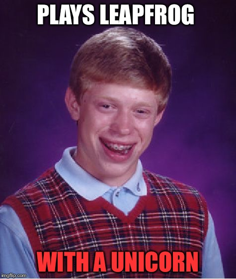Bad Luck Brian Meme | PLAYS LEAPFROG WITH A UNICORN | image tagged in memes,bad luck brian | made w/ Imgflip meme maker