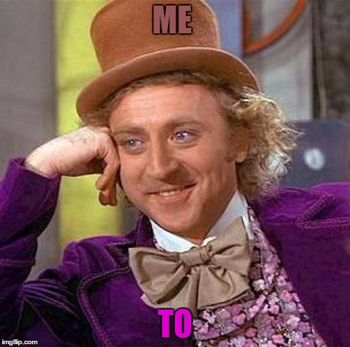 Creepy Condescending Wonka Meme | ME TO | image tagged in memes,creepy condescending wonka | made w/ Imgflip meme maker