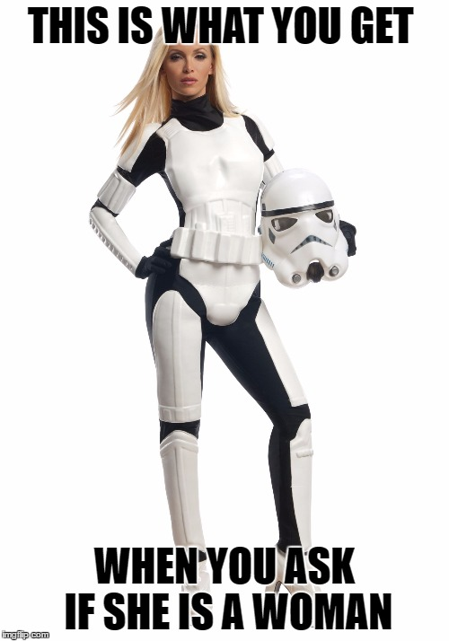 Storm Trooper | THIS IS WHAT YOU GET WHEN YOU ASK IF SHE IS A WOMAN | image tagged in storm trooper | made w/ Imgflip meme maker