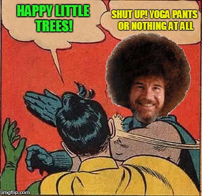 Rejoyce! It's Bob Ross Week! April 3 - 9 - A Lafonso Event | HAPPY LITTLE TREES! SHUT UP! YOGA PANTS OR NOTHING AT ALL | image tagged in memes,batman slapping robin,bob ross week | made w/ Imgflip meme maker