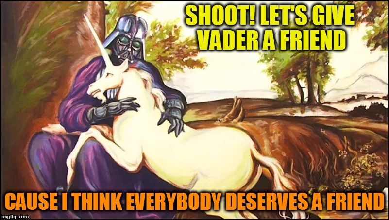 Darth Vader joins Bob Ross Week - April 3 - 9 - A Lafonso Event | SHOOT! LET'S GIVE VADER A FRIEND CAUSE I THINK EVERYBODY DESERVES A FRIEND | image tagged in memes,darth vader,unicorns,bob ross week | made w/ Imgflip meme maker