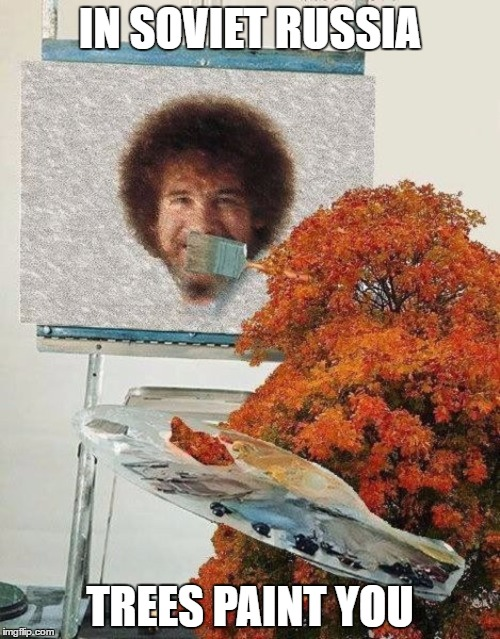Soviet Russia week this week or next week? | IN SOVIET RUSSIA TREES PAINT YOU | image tagged in bob ross,in soviet russia | made w/ Imgflip meme maker