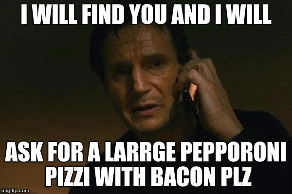 Liam neeson phone call |  I WILL FIND YOU AND I WILL; ASK FOR A LARRGE PEPPORONI PIZZI WITH BACON PLZ | image tagged in liam neeson phone call | made w/ Imgflip meme maker