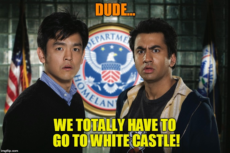 DUDE... WE TOTALLY HAVE TO GO TO WHITE CASTLE! | made w/ Imgflip meme maker